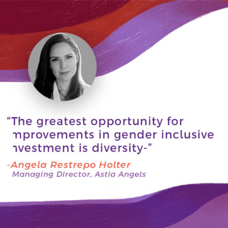 """""""The greatest opportunity for improvements in gender inclusive investment is diversity"""" - Angela Restrepo Holder (Managing Director, Astia Angels)"""
