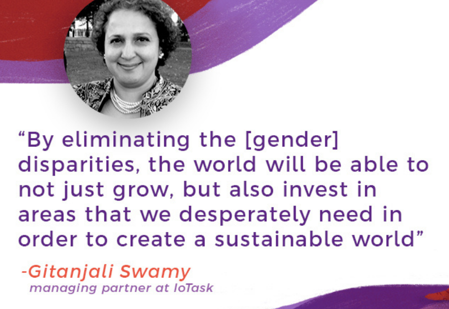 """""""By eliminating the [gender] disparities, the world will be able to not just grow, but also invest in areas that we desperately need in order to create a sustainable world."""" -Gitanjali Swamy (managing partner at IoTask)"""